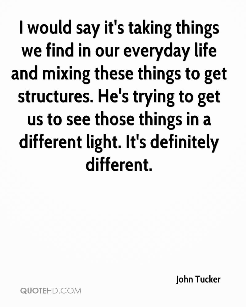 I would say it's taking things we find in our everyday life and mixing these things to get structures. He's trying to get us to see those things in a different light. It's definitely different.