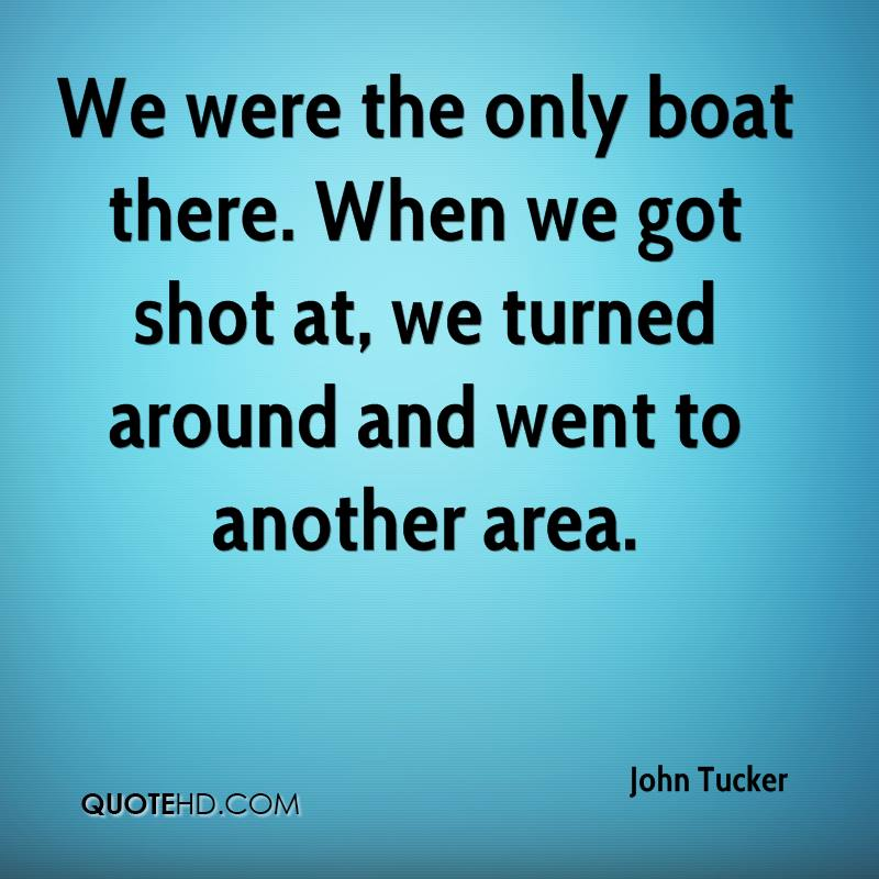 We were the only boat there. When we got shot at, we turned around and went to another area.
