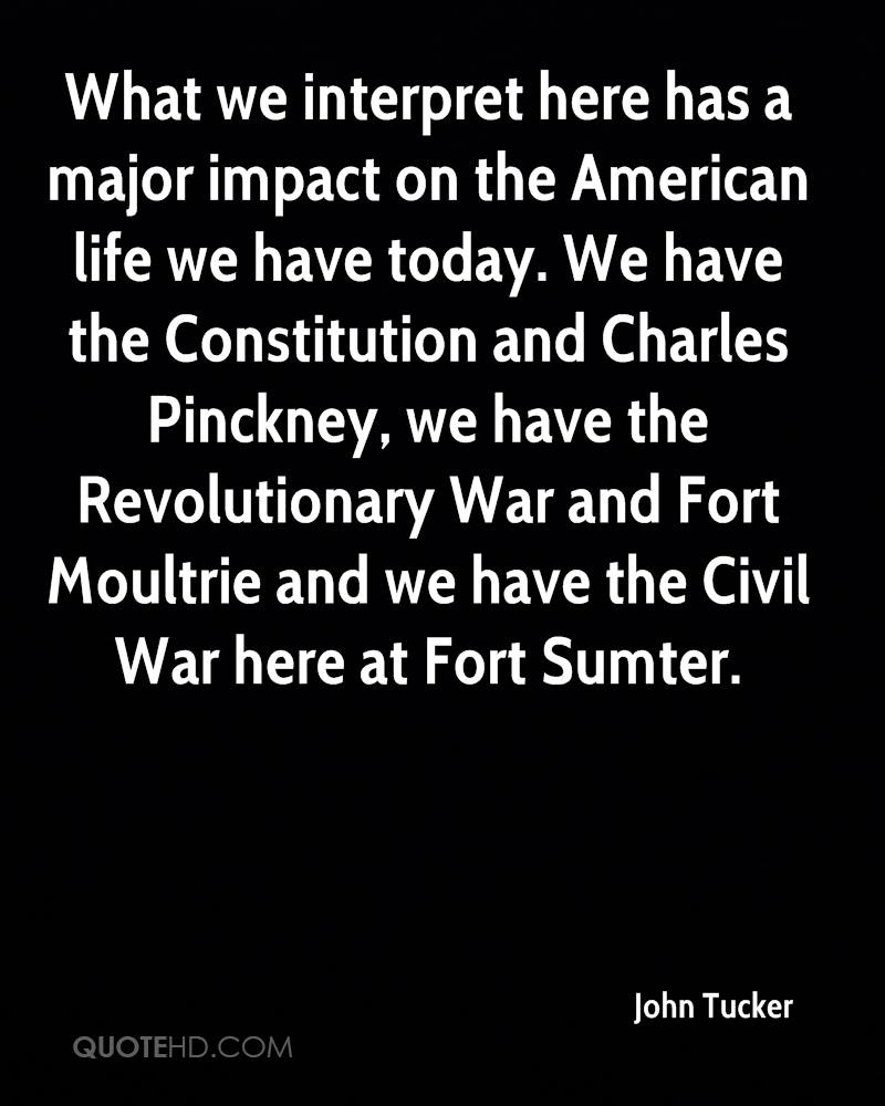 What we interpret here has a major impact on the American life we have today. We have the Constitution and Charles Pinckney, we have the Revolutionary War and Fort Moultrie and we have the Civil War here at Fort Sumter.