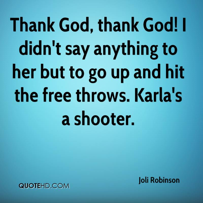 Thank God, thank God! I didn't say anything to her but to go up and hit the free throws. Karla's a shooter.