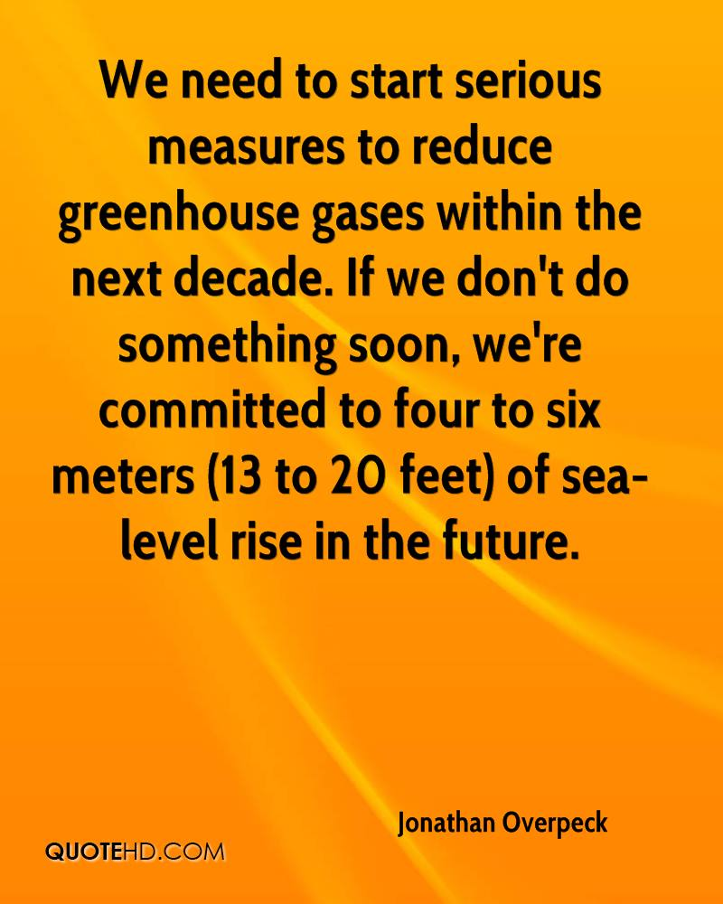 We need to start serious measures to reduce greenhouse gases within the next decade. If we don't do something soon, we're committed to four to six meters (13 to 20 feet) of sea-level rise in the future.