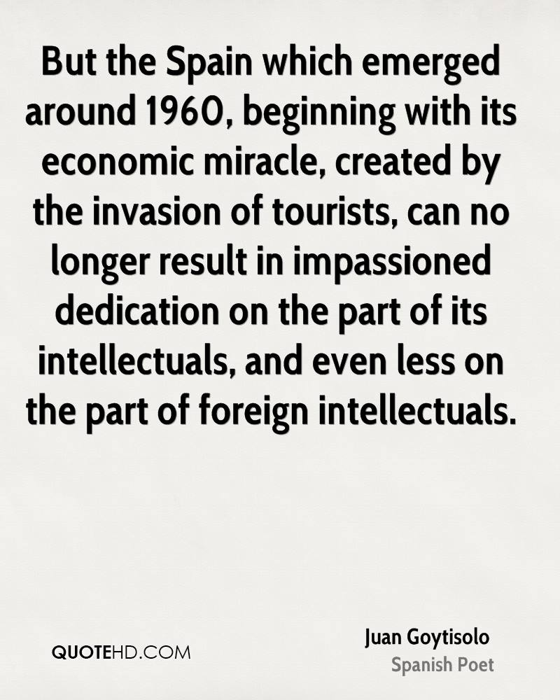 But the Spain which emerged around 1960, beginning with its economic miracle, created by the invasion of tourists, can no longer result in impassioned dedication on the part of its intellectuals, and even less on the part of foreign intellectuals.