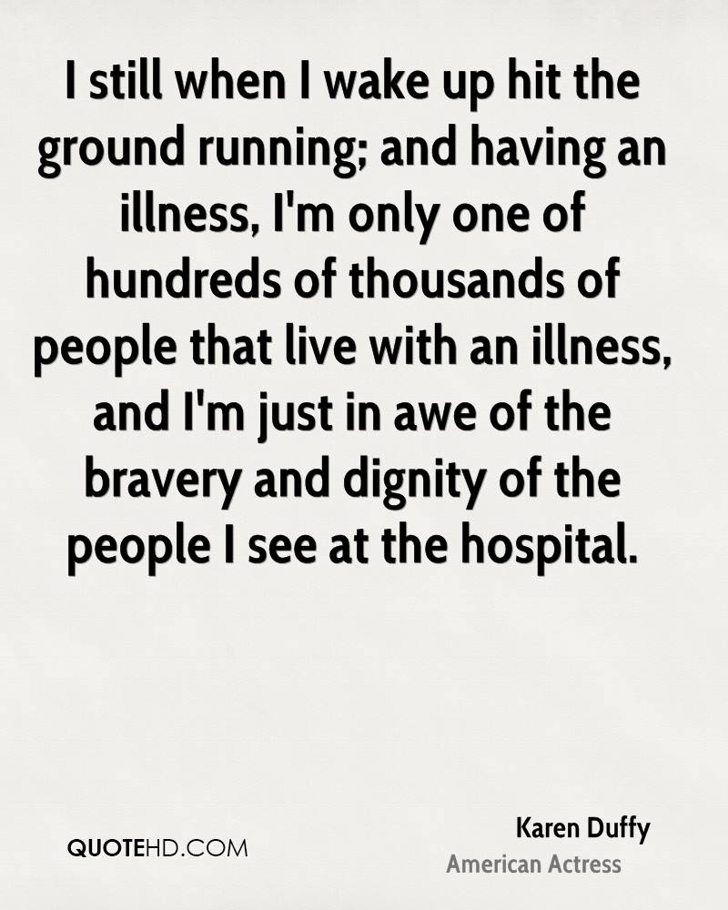 I still when I wake up hit the ground running; and having an illness, I'm only one of hundreds of thousands of people that live with an illness, and I'm just in awe of the bravery and dignity of the people I see at the hospital.