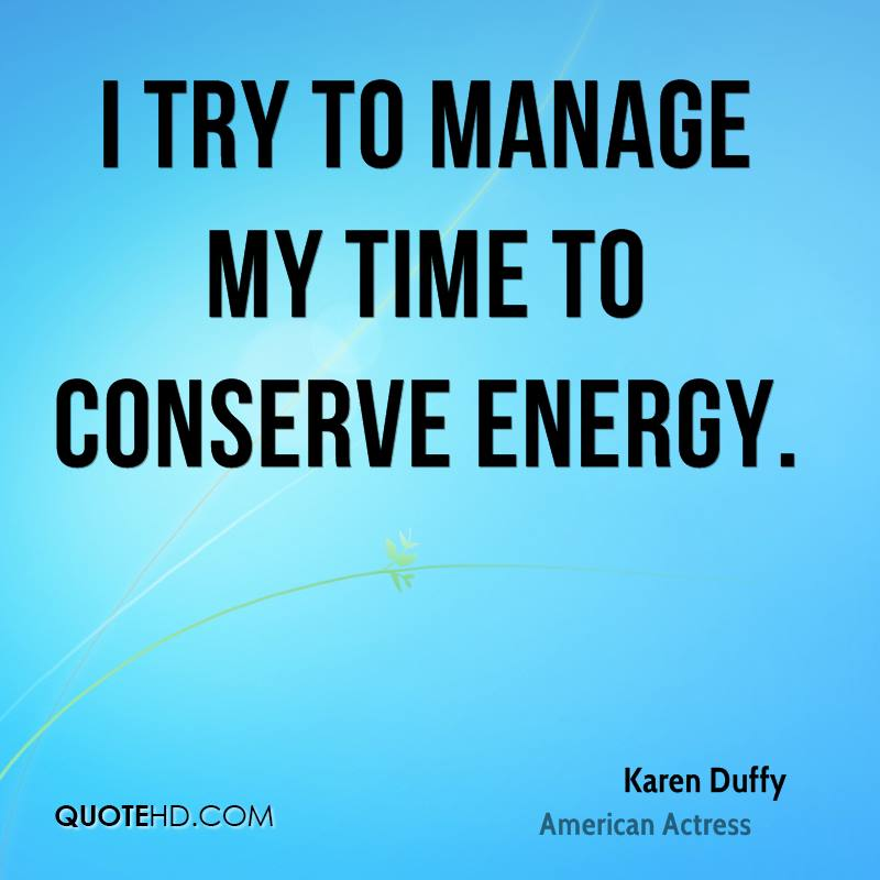 I try to manage my time to conserve energy.