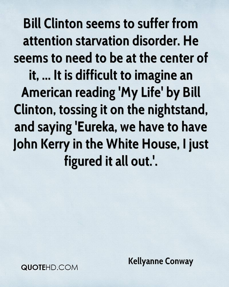 Bill Clinton seems to suffer from attention starvation disorder. He seems to need to be at the center of it, ... It is difficult to imagine an American reading 'My Life' by Bill Clinton, tossing it on the nightstand, and saying 'Eureka, we have to have John Kerry in the White House, I just figured it all out.'.