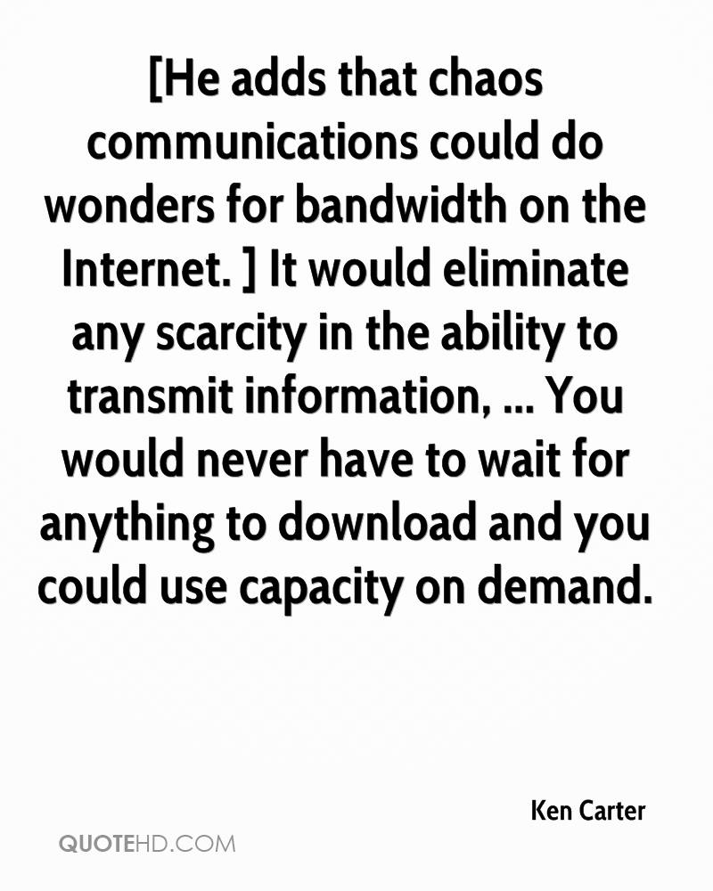 [He adds that chaos communications could do wonders for bandwidth on the Internet. ] It would eliminate any scarcity in the ability to transmit information, ... You would never have to wait for anything to download and you could use capacity on demand.