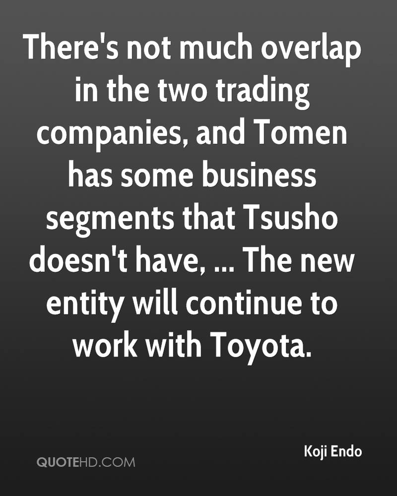 There's not much overlap in the two trading companies, and Tomen has some business segments that Tsusho doesn't have, ... The new entity will continue to work with Toyota.