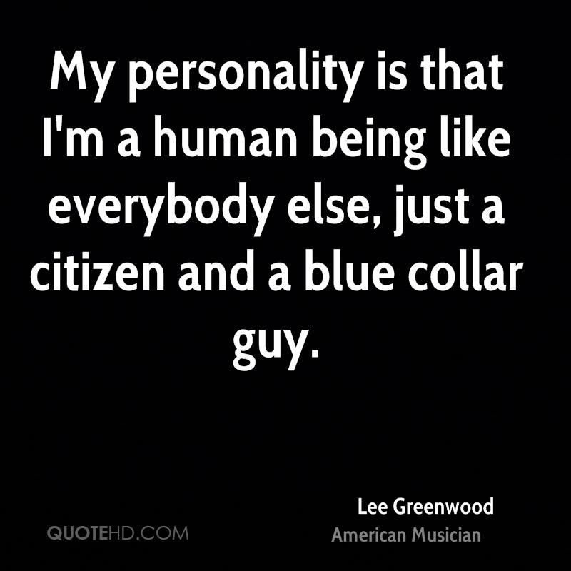 My personality is that I'm a human being like everybody else, just a citizen and a blue collar guy.