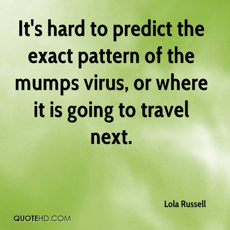 It's hard to predict the exact pattern of the mumps virus, or where it is going to travel next.