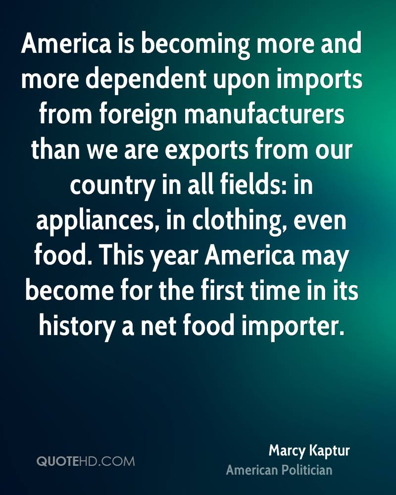 America is becoming more and more dependent upon imports from foreign manufacturers than we are exports from our country in all fields: in appliances, in clothing, even food. This year America may become for the first time in its history a net food importer.