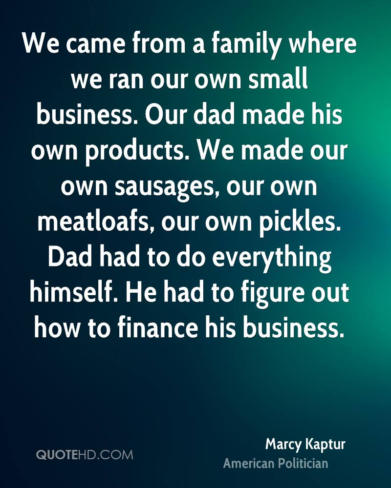 We came from a family where we ran our own small business. Our dad made his own products. We made our own sausages, our own meatloafs, our own pickles. Dad had to do everything himself. He had to figure out how to finance his business.