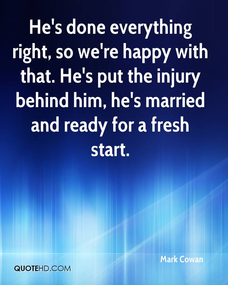 He's done everything right, so we're happy with that. He's put the injury behind him, he's married and ready for a fresh start.