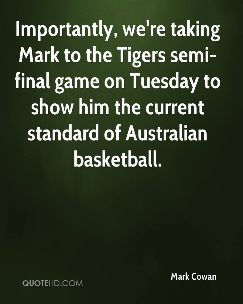 Importantly, we're taking Mark to the Tigers semi-final game on Tuesday to show him the current standard of Australian basketball.