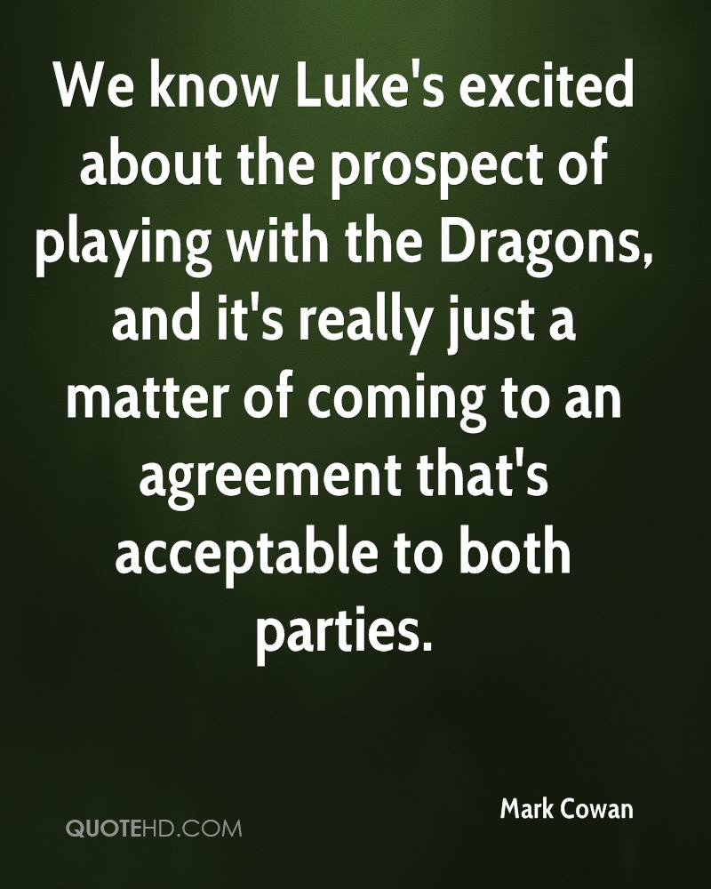 We know Luke's excited about the prospect of playing with the Dragons, and it's really just a matter of coming to an agreement that's acceptable to both parties.
