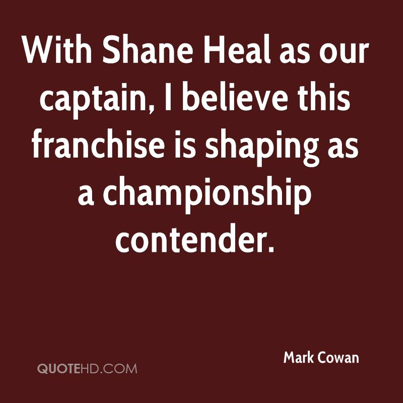 With Shane Heal as our captain, I believe this franchise is shaping as a championship contender.