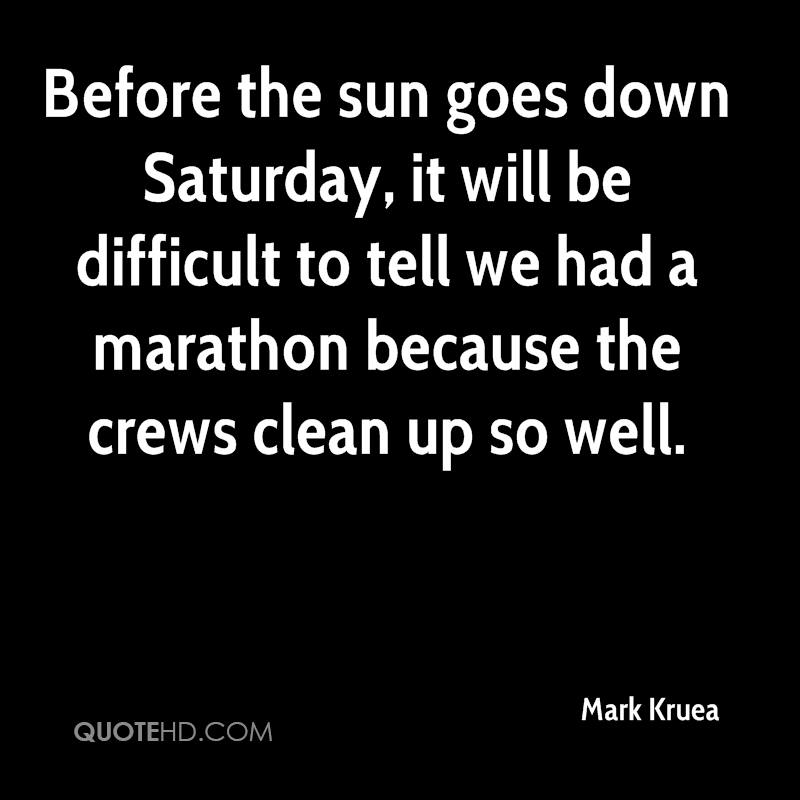 Before the sun goes down Saturday, it will be difficult to tell we had a marathon because the crews clean up so well.