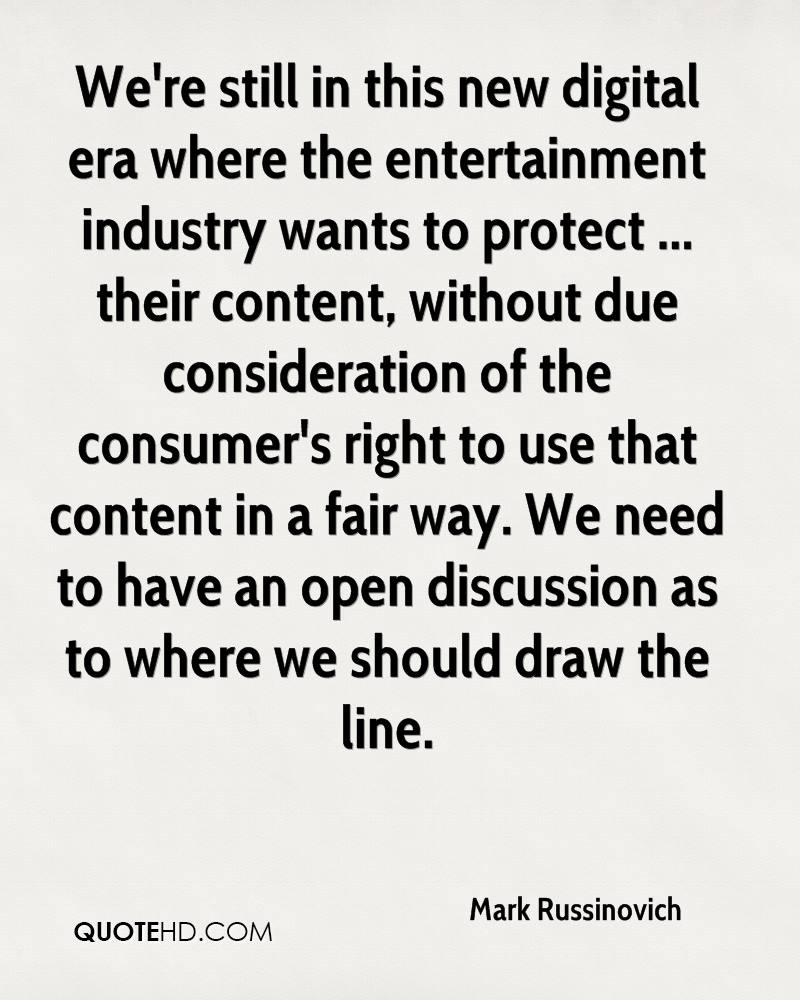 We're still in this new digital era where the entertainment industry wants to protect ... their content, without due consideration of the consumer's right to use that content in a fair way. We need to have an open discussion as to where we should draw the line.