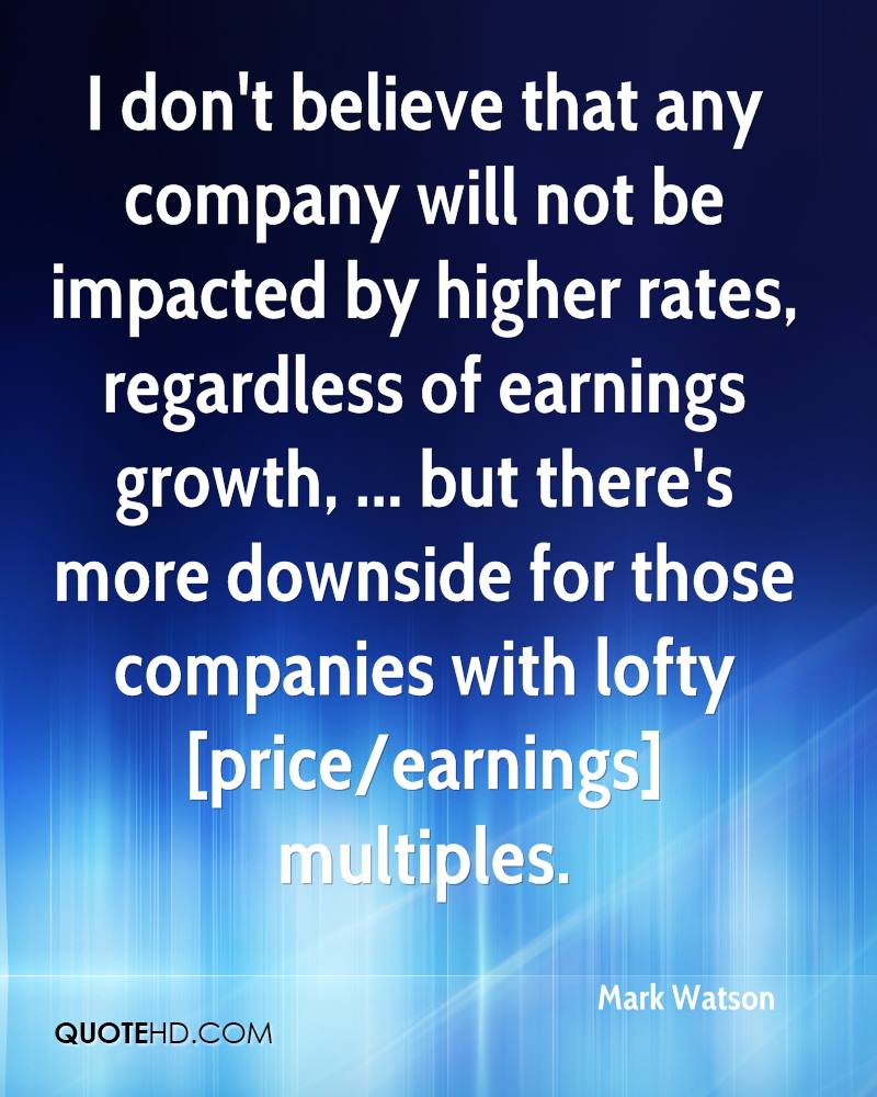 I don't believe that any company will not be impacted by higher rates, regardless of earnings growth, ... but there's more downside for those companies with lofty [price/earnings] multiples.