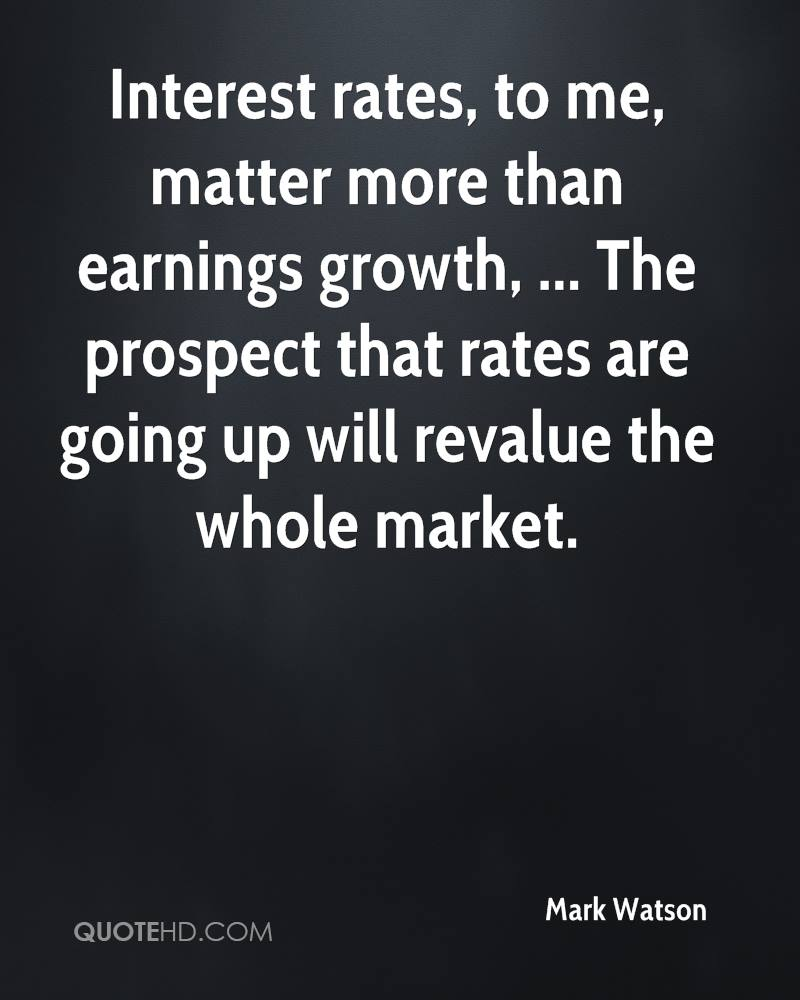 Interest rates, to me, matter more than earnings growth, ... The prospect that rates are going up will revalue the whole market.