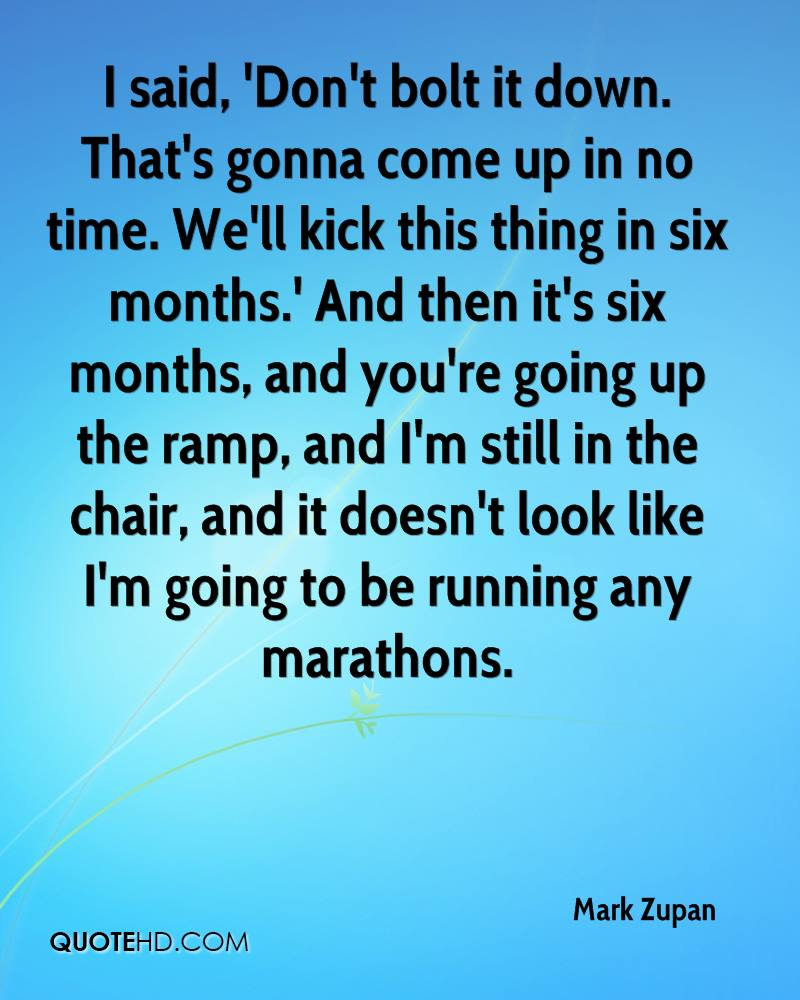 I said, 'Don't bolt it down. That's gonna come up in no time. We'll kick this thing in six months.' And then it's six months, and you're going up the ramp, and I'm still in the chair, and it doesn't look like I'm going to be running any marathons.