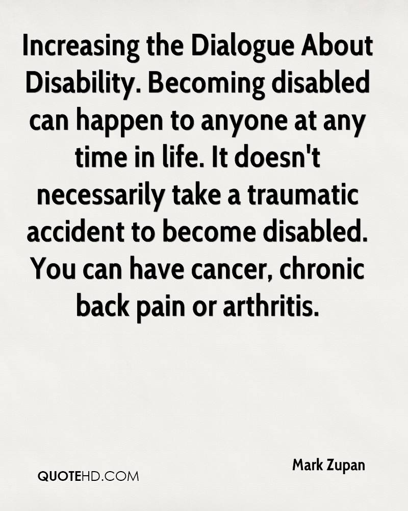 Increasing the Dialogue About Disability. Becoming disabled can happen to anyone at any time in life. It doesn't necessarily take a traumatic accident to become disabled. You can have cancer, chronic back pain or arthritis.