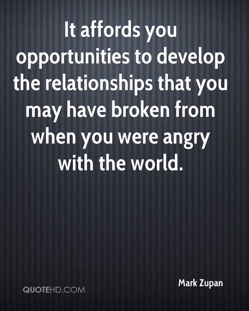 It affords you opportunities to develop the relationships that you may have broken from when you were angry with the world.