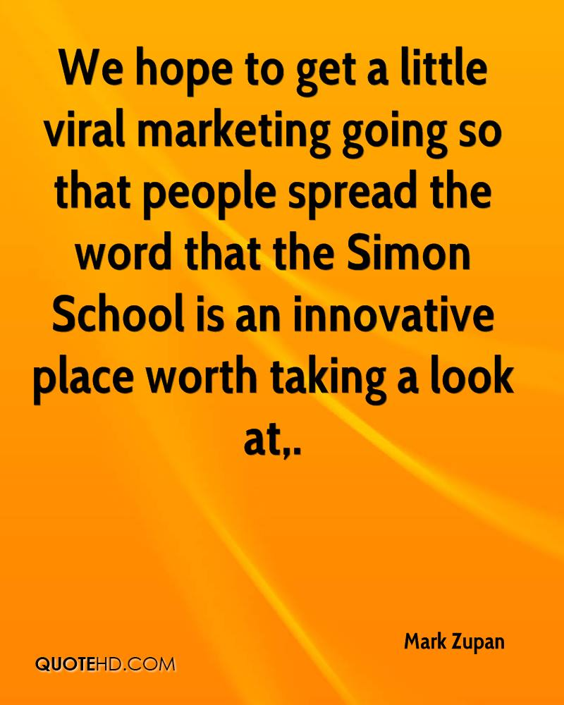 We hope to get a little viral marketing going so that people spread the word that the Simon School is an innovative place worth taking a look at.