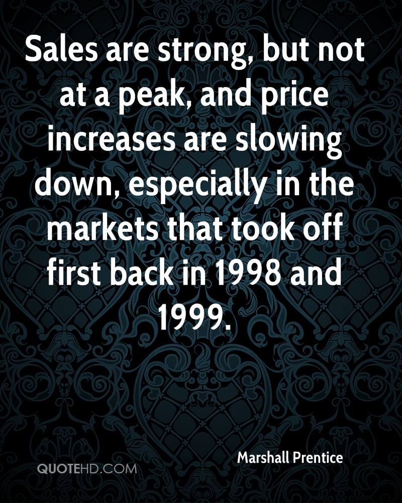 Sales are strong, but not at a peak, and price increases are slowing down, especially in the markets that took off first back in 1998 and 1999.