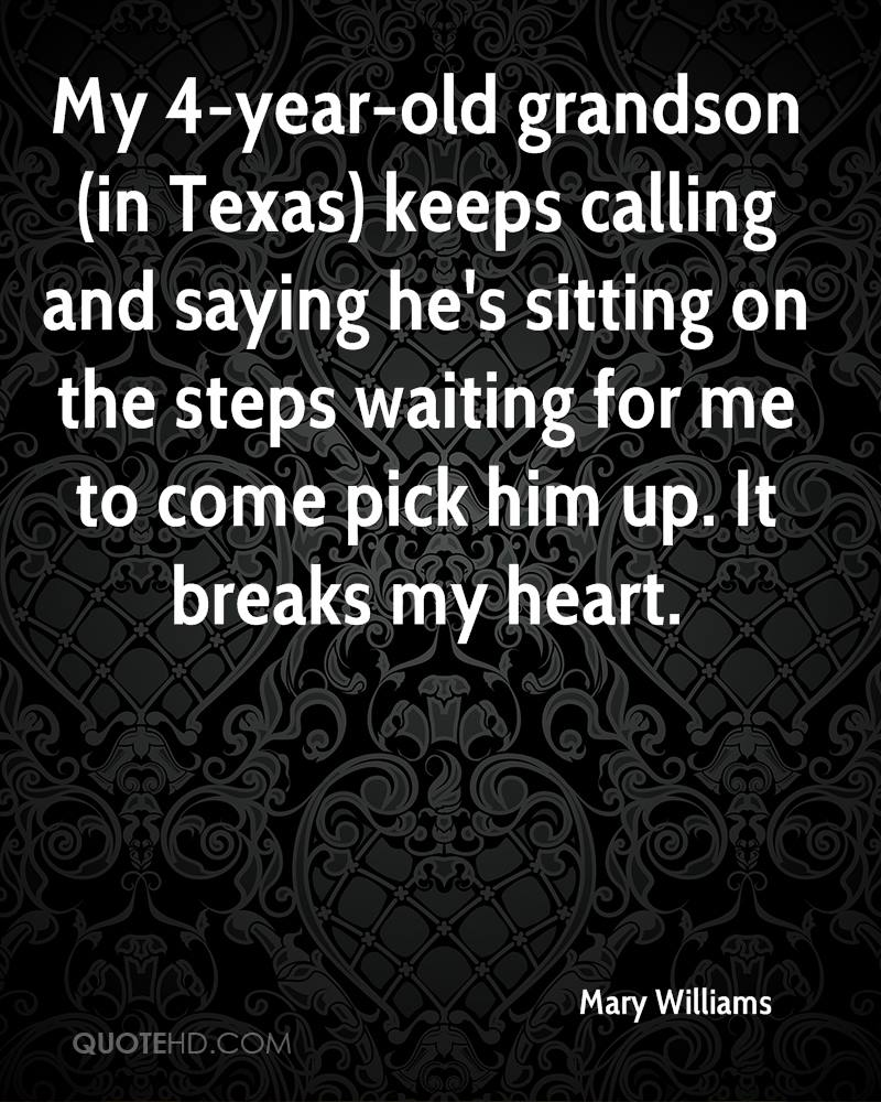 My 4-year-old grandson (in Texas) keeps calling and saying he's sitting on the steps waiting for me to come pick him up. It breaks my heart.
