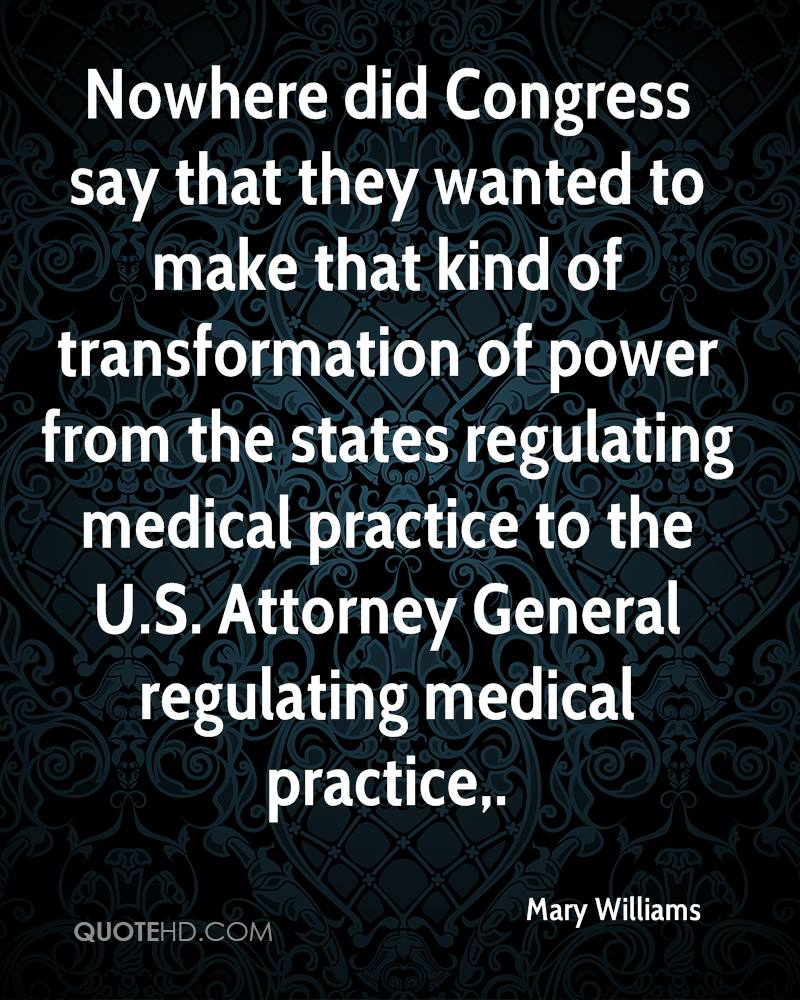 Nowhere did Congress say that they wanted to make that kind of transformation of power from the states regulating medical practice to the U.S. Attorney General regulating medical practice.