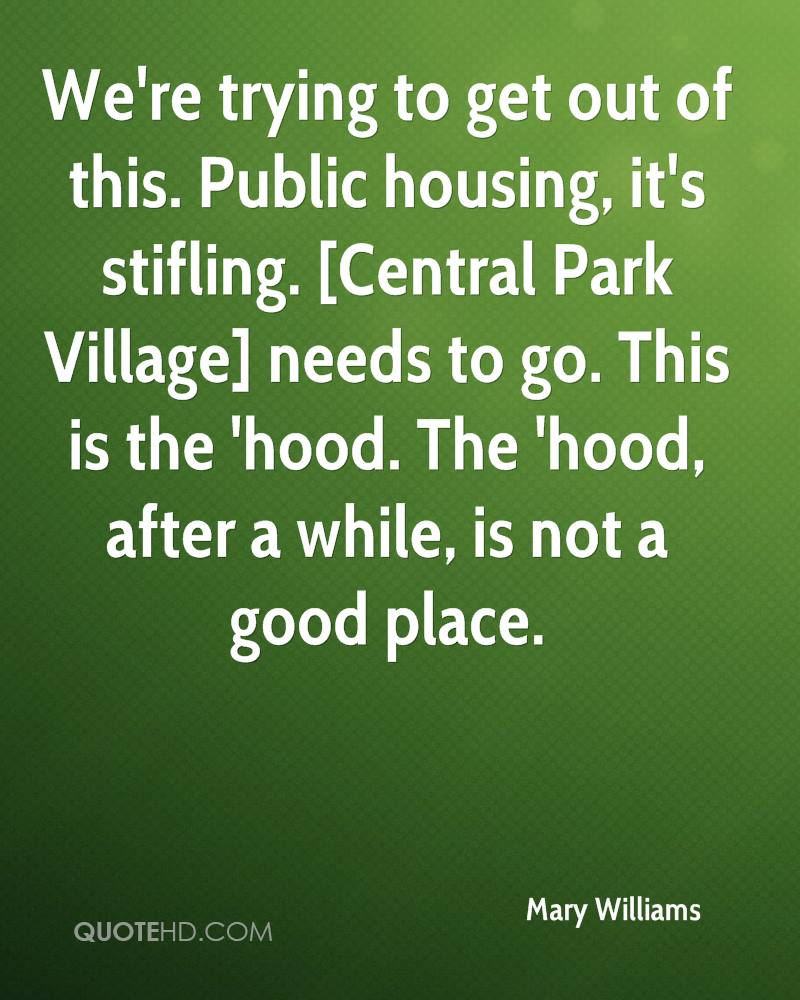 We're trying to get out of this. Public housing, it's stifling. [Central Park Village] needs to go. This is the 'hood. The 'hood, after a while, is not a good place.