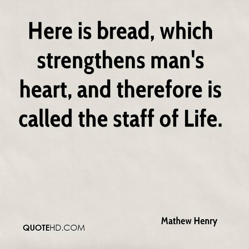 Here is bread, which strengthens man's heart, and therefore is called the staff of Life.