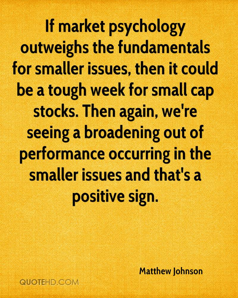 If market psychology outweighs the fundamentals for smaller issues, then it could be a tough week for small cap stocks. Then again, we're seeing a broadening out of performance occurring in the smaller issues and that's a positive sign.