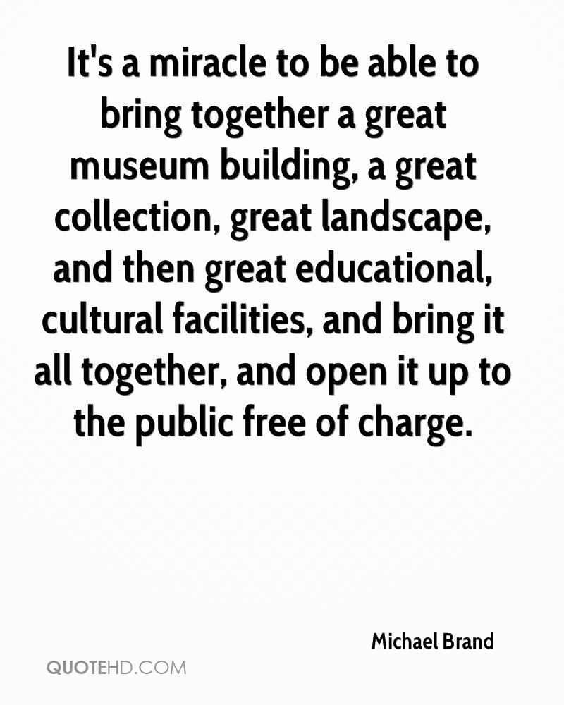 It's a miracle to be able to bring together a great museum building, a great collection, great landscape, and then great educational, cultural facilities, and bring it all together, and open it up to the public free of charge.