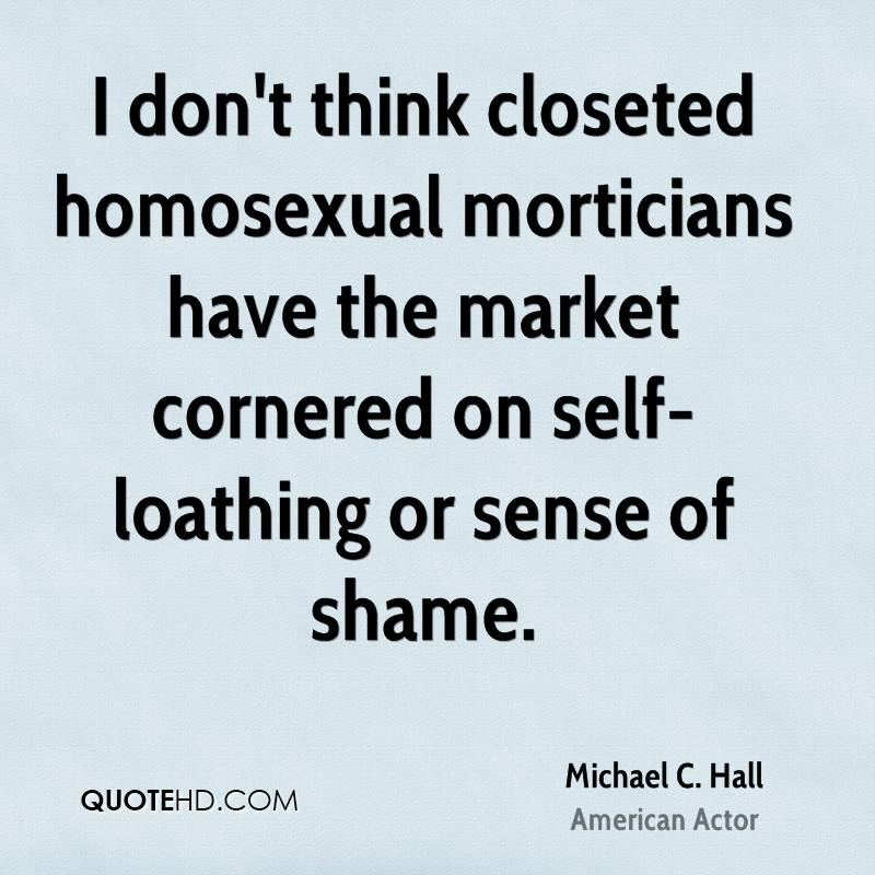 I don't think closeted homosexual morticians have the market cornered on self-loathing or sense of shame.