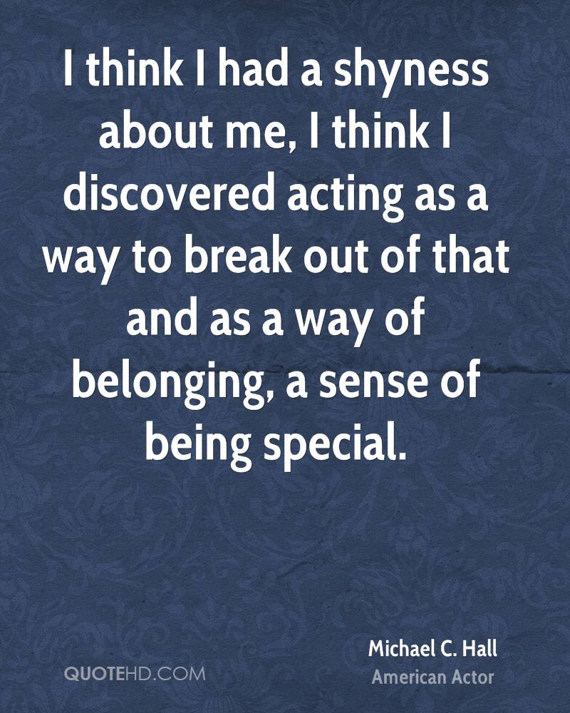 I think I had a shyness about me, I think I discovered acting as a way to break out of that and as a way of belonging, a sense of being special.