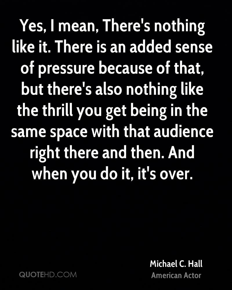 Yes, I mean, There's nothing like it. There is an added sense of pressure because of that, but there's also nothing like the thrill you get being in the same space with that audience right there and then. And when you do it, it's over.