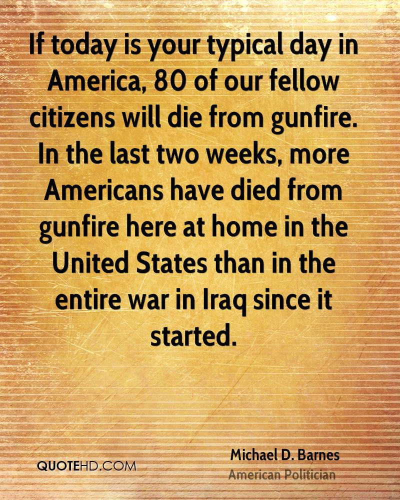 If today is your typical day in America, 80 of our fellow citizens will die from gunfire. In the last two weeks, more Americans have died from gunfire here at home in the United States than in the entire war in Iraq since it started.