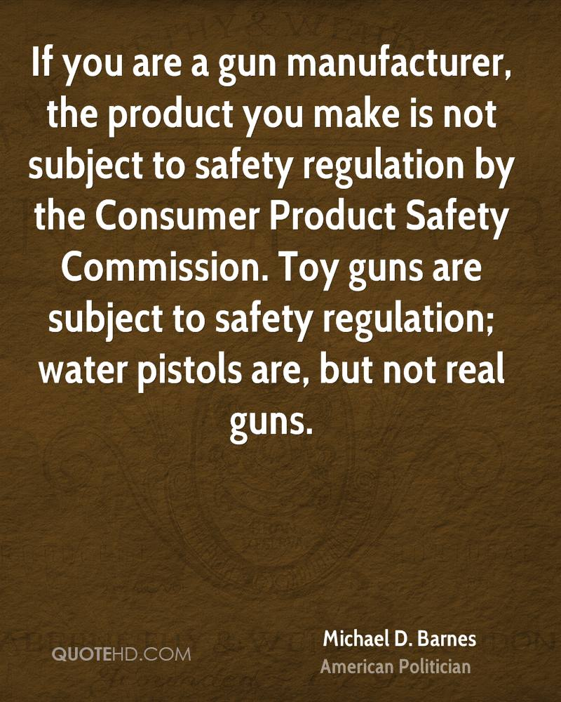 If you are a gun manufacturer, the product you make is not subject to safety regulation by the Consumer Product Safety Commission. Toy guns are subject to safety regulation; water pistols are, but not real guns.