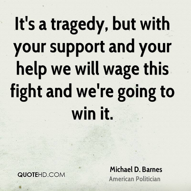 It's a tragedy, but with your support and your help we will wage this fight and we're going to win it.