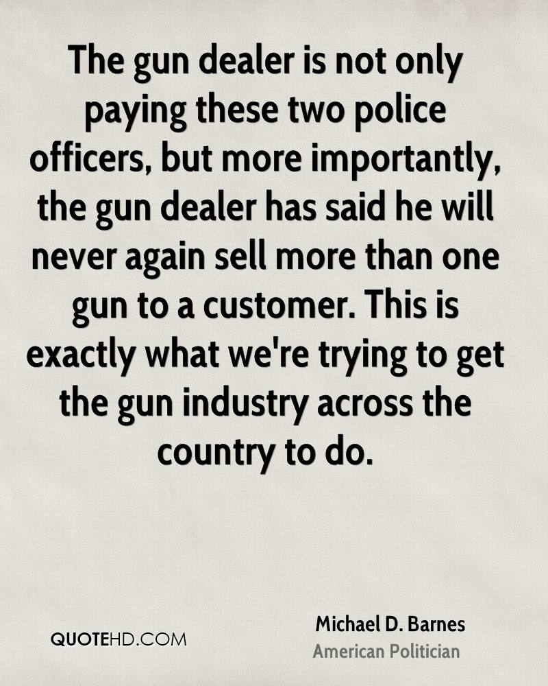 The gun dealer is not only paying these two police officers, but more importantly, the gun dealer has said he will never again sell more than one gun to a customer. This is exactly what we're trying to get the gun industry across the country to do.