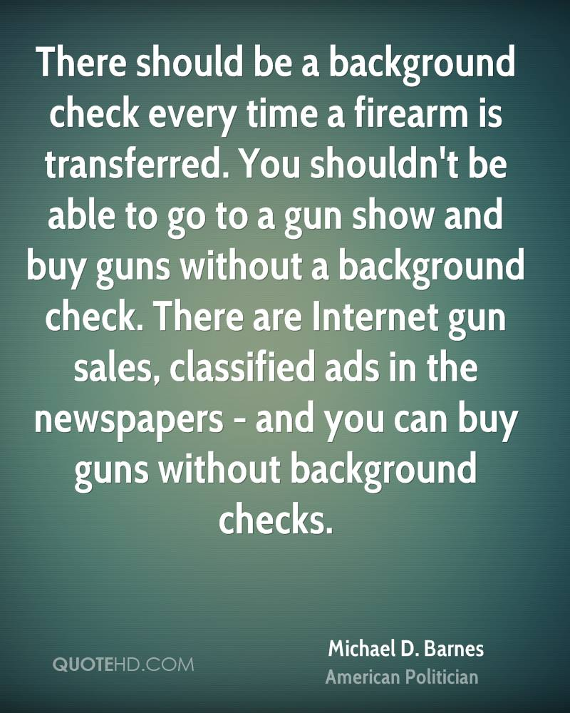 There should be a background check every time a firearm is transferred. You shouldn't be able to go to a gun show and buy guns without a background check. There are Internet gun sales, classified ads in the newspapers - and you can buy guns without background checks.
