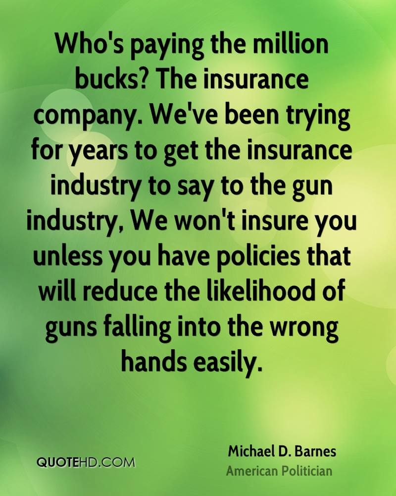 Who's paying the million bucks? The insurance company. We've been trying for years to get the insurance industry to say to the gun industry, We won't insure you unless you have policies that will reduce the likelihood of guns falling into the wrong hands easily.