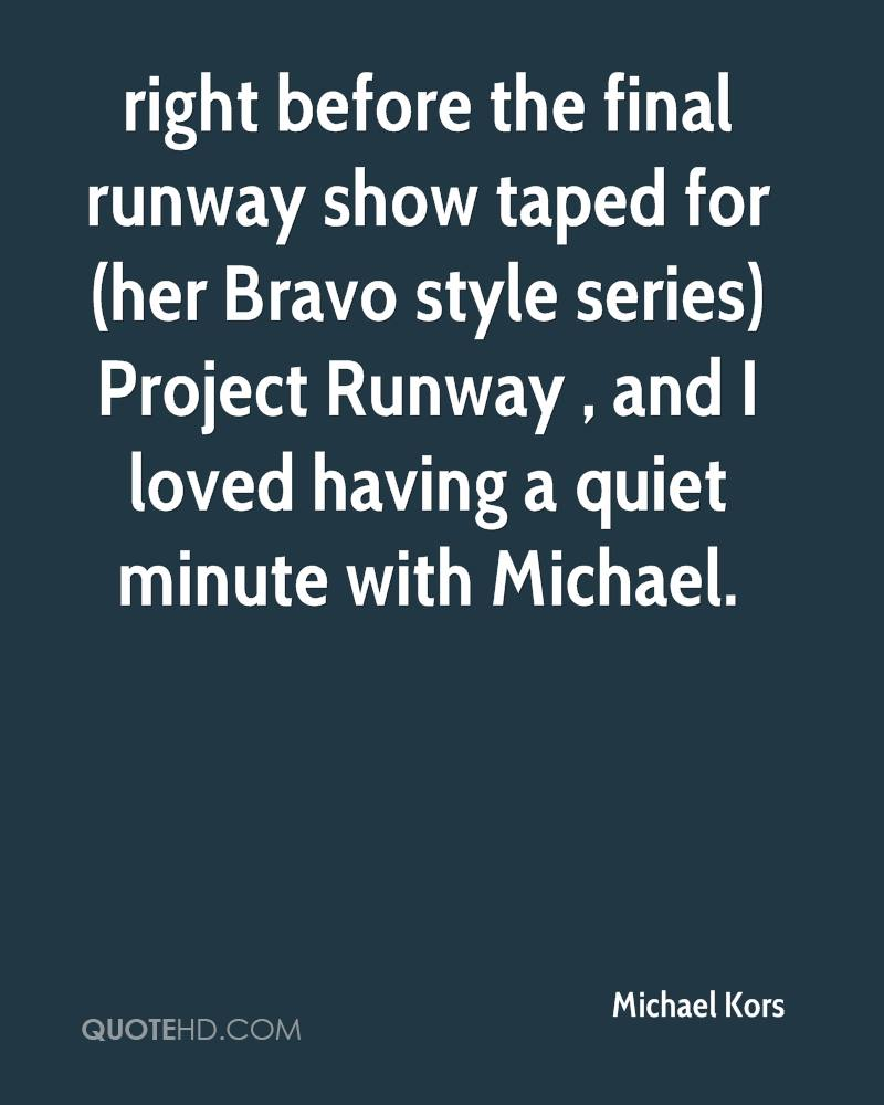 right before the final runway show taped for (her Bravo style series) Project Runway , and I loved having a quiet minute with Michael.