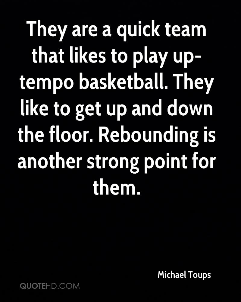 They are a quick team that likes to play up-tempo basketball. They like to get up and down the floor. Rebounding is another strong point for them.