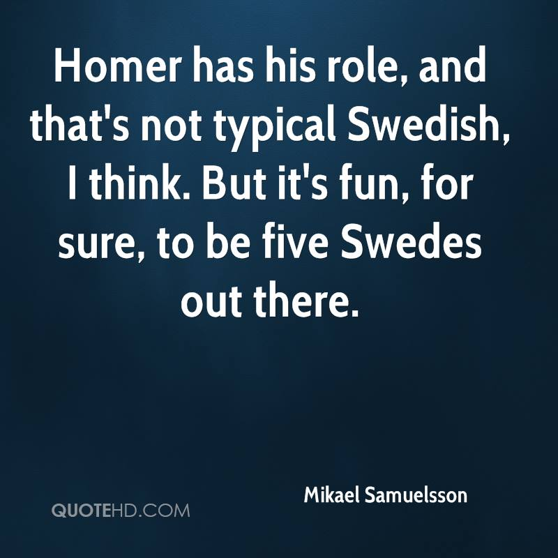 Homer has his role, and that's not typical Swedish, I think. But it's fun, for sure, to be five Swedes out there.