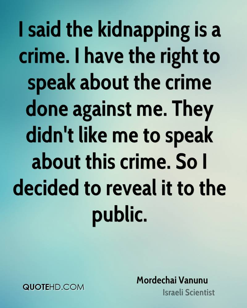 I said the kidnapping is a crime. I have the right to speak about the crime done against me. They didn't like me to speak about this crime. So I decided to reveal it to the public.
