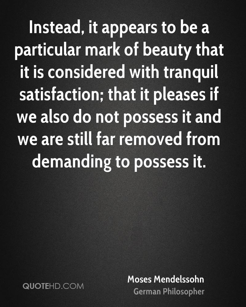 Instead, it appears to be a particular mark of beauty that it is considered with tranquil satisfaction; that it pleases if we also do not possess it and we are still far removed from demanding to possess it.