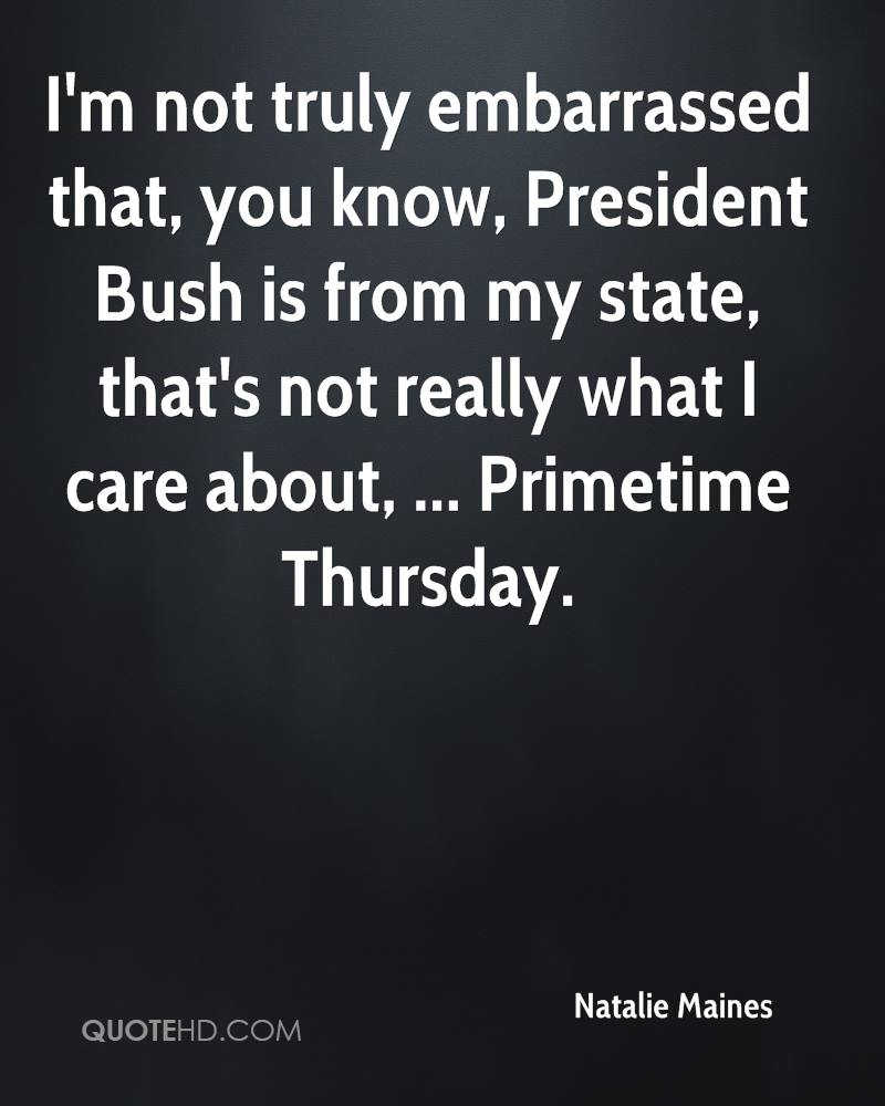 I'm not truly embarrassed that, you know, President Bush is from my state, that's not really what I care about, ... Primetime Thursday.
