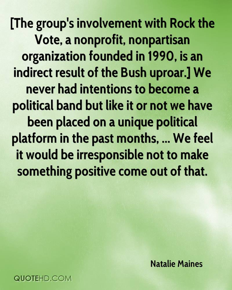 [The group's involvement with Rock the Vote, a nonprofit, nonpartisan organization founded in 1990, is an indirect result of the Bush uproar.] We never had intentions to become a political band but like it or not we have been placed on a unique political platform in the past months, ... We feel it would be irresponsible not to make something positive come out of that.